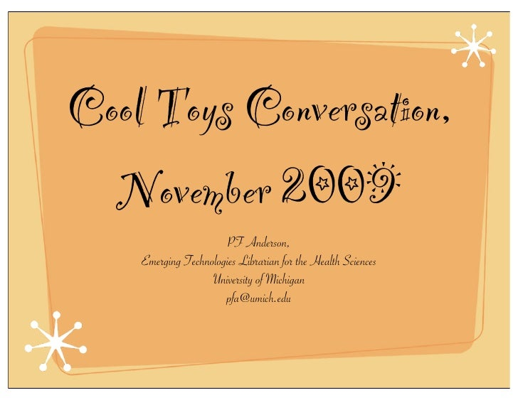 Cool Toys Conversation,   November 2009                       PF Anderson,     Emerging Technologies Librarian for the Hea...