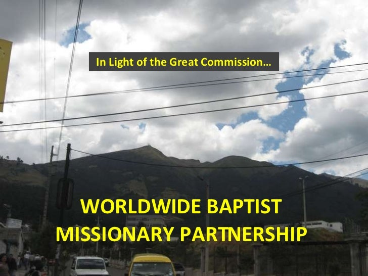 In Light of the Great Commission… WORLDWIDE BAPTIST MISSIONARY PARTNERSHIP