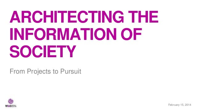 ARCHITECTING THE INFORMATION OF SOCIETY From Projects to Pursuit  February 21, 2014 15,
