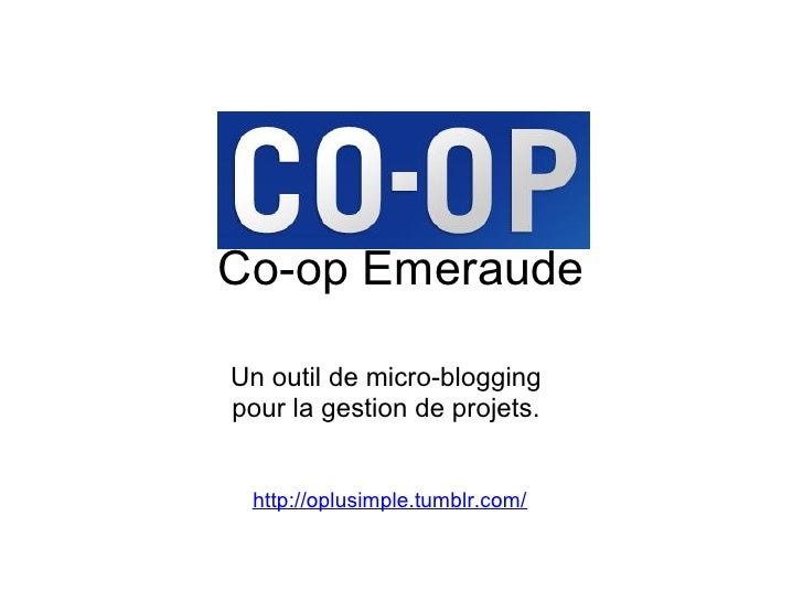 Co-op Emeraude  Un outil de micro-blogging pour la gestion de projets.    http://oplusimple.tumblr.com/
