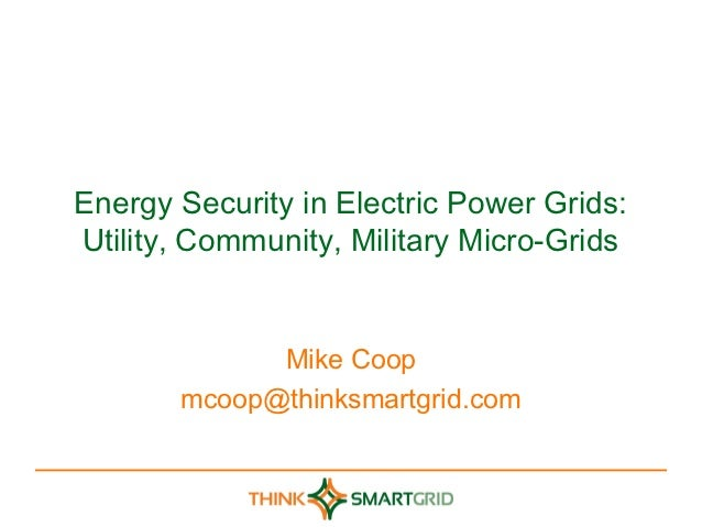 Energy Security in Electric Power Grids:Utility, Community, Military Micro-Grids             Mike Coop       mcoop@thinksm...