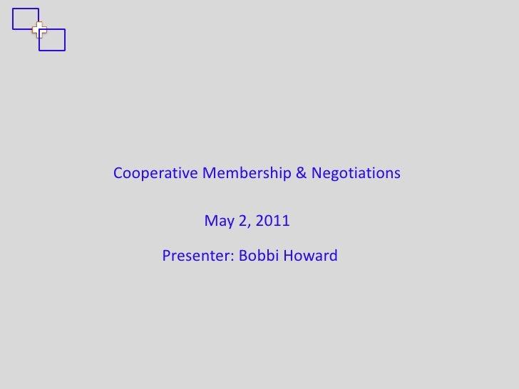 Cooperative Membership & Negotiations           May 2, 2011      Presenter: Bobbi Howard