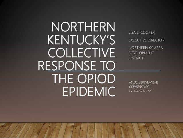 NORTHERN KENTUCKY'S COLLECTIVE RESPONSE TO THE OPIOD EPIDEMIC LISA S. COOPER EXECUTIVE DIRECTOR NORTHERN KY AREA DEVELOPME...