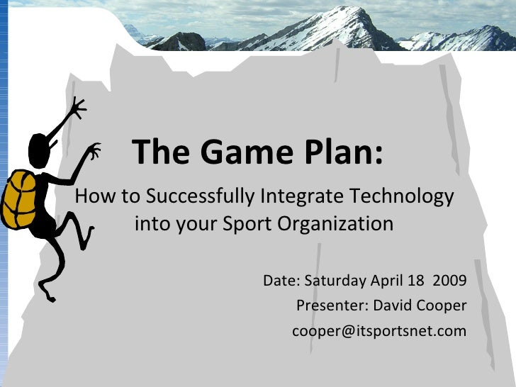 How to Successfully Integrate Technology into your Sport Organization Date: Saturday April 18  2009 Presenter: David Coope...