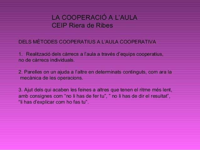 LA COOPERACIÓ A L'AULA CEIP Riera de Ribes DELS MÈTODES COOPERATIUS A L'AULA COOPERATIVA 1. Realització dels càrrecs a l'a...