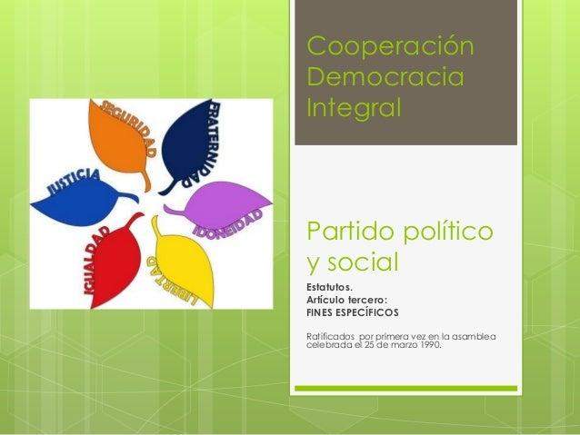 Cooperación Democracia Integral  Partido político y social Estatutos. Artículo tercero: FINES ESPECÍFICOS Ratificados por ...