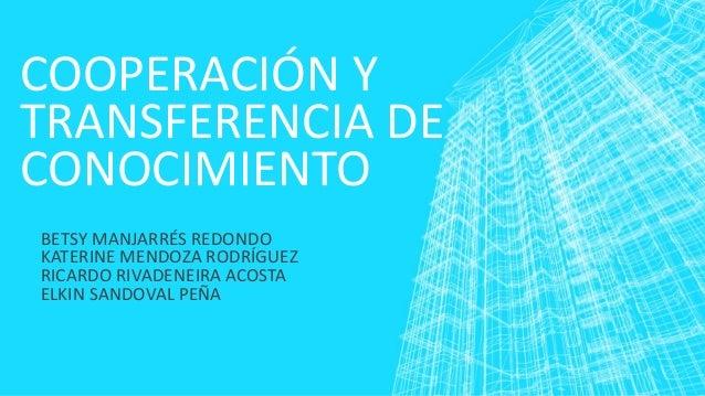 COOPERACIÓN Y TRANSFERENCIA DE CONOCIMIENTO BETSY MANJARRÉS REDONDO KATERINE MENDOZA RODRÍGUEZ RICARDO RIVADENEIRA ACOSTA ...