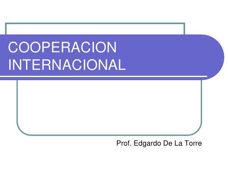 COOPERACION INTERNACIONAL<br />Prof. Edgardo De La Torre<br />