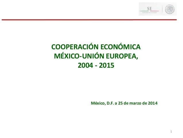 1 COOPERACIÓN ECONÓMICA MÉXICO-UNIÓN EUROPEA, 2004 - 2015 México, D.F. a 25 de marzo de 2014