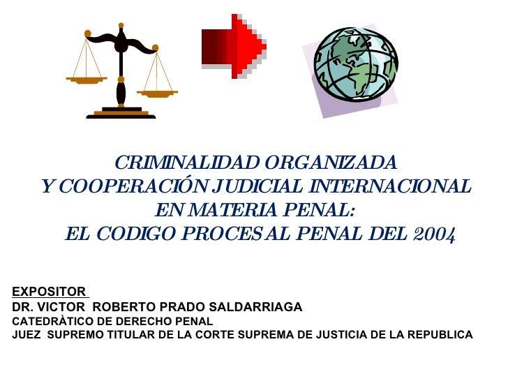 CRIMINALIDAD ORGANIZADA Y COOPERACIÓN JUDICIAL INTERNACIONAL  EN MATERIA PENAL: EL CODIGO PROCESAL PENAL DEL 2004 EXPOSITO...