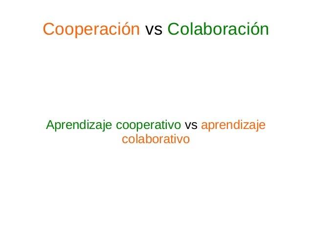 Cooperación vs Colaboración Aprendizaje cooperativo vs aprendizaje colaborativo