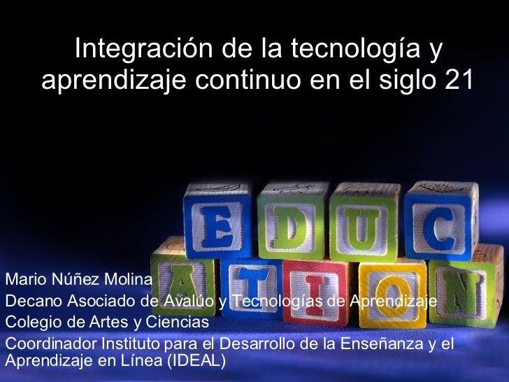 Integración de la tecnología y aprendizaje continuo en el siglo 21 Mario Núñez Molina Decano Asociado de Avalúo y Tecnolog...