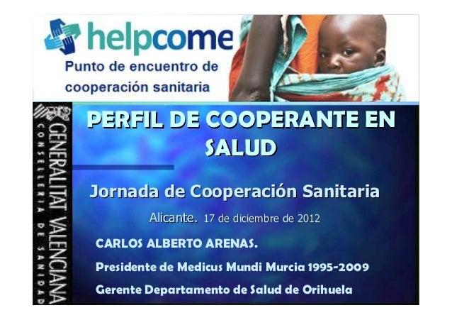 PERFIL DE COOPERANTE EN          SALUDJornada de Cooperación Sanitaria        Alicante. 17 de diciembre de 2012CARLOS ALBE...