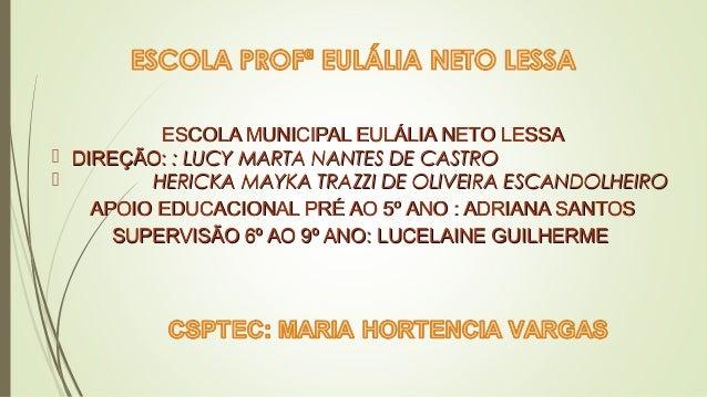 ESCOLA MUNICIPAL EULÁLIA NETO LESSAESCOLA MUNICIPAL EULÁLIA NETO LESSA  DIREÇÃO:DIREÇÃO: : LUCY MARTA NANTES DE CASTRO: L...