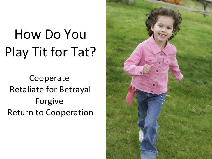 How Do You Play Tit for Tat? Cooperate  Retaliate for Betrayal Forgive  Return to Cooperation