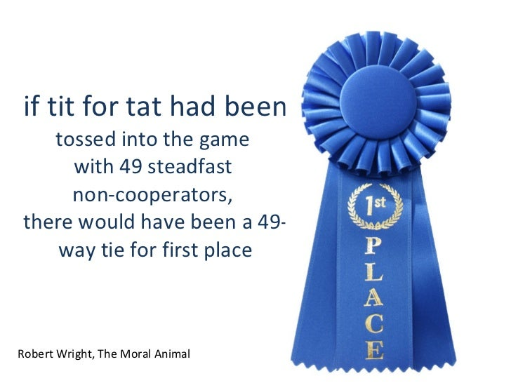 if tit for tat had been  tossed into the game  with 49 steadfast  non-cooperators,  there would have been a 49-way tie for...