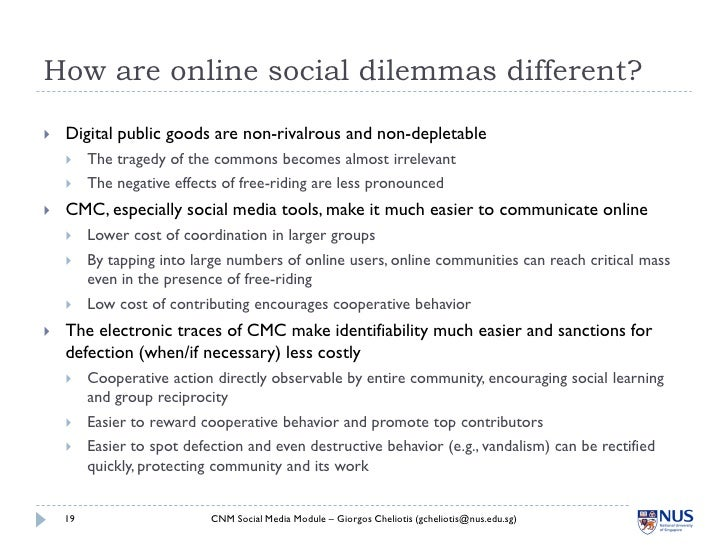 How are online social dilemmas different?     Digital public goods are non-rivalrous and non-depletable         The trag...