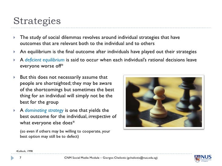 Strategies       The study of social dilemmas revolves around individual strategies that have        outcomes that are re...