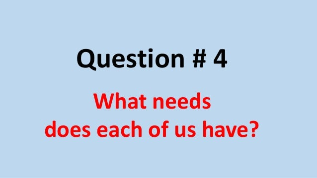 Question # 4 What needs does each of us have?