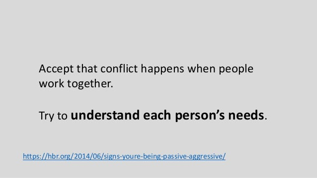 Accept that conflict happens when people work together. Try to understand each person's needs. https://hbr.org/2014/06/sig...