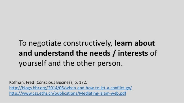 To negotiate constructively, learn about and understand the needs / interests of yourself and the other person. Kofman, Fr...