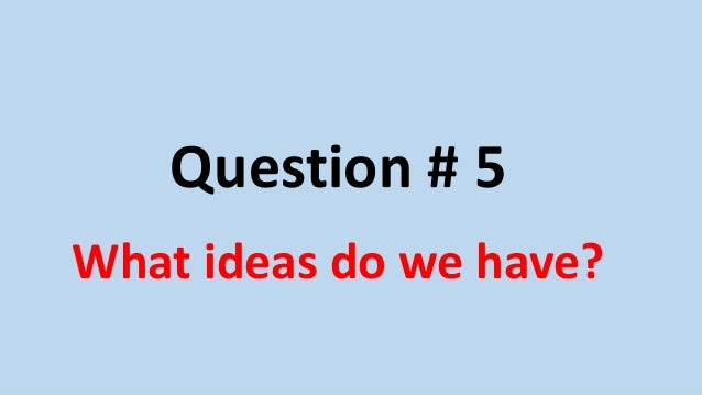 Question # 5 What ideas do we have?