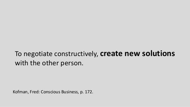To negotiate constructively, create new solutions with the other person. Kofman, Fred: Conscious Business, p. 172.
