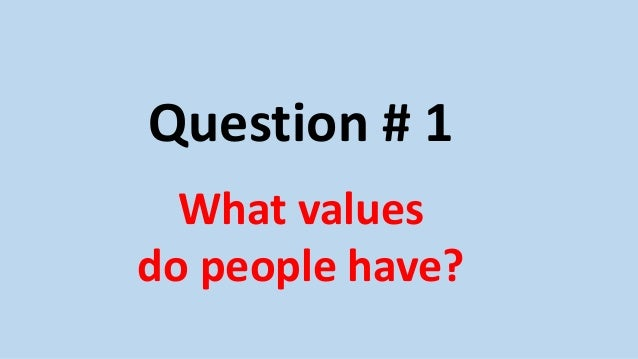 Question # 1 What values do people have?