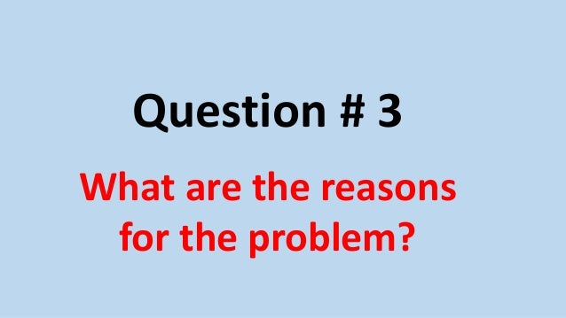 Question # 3 What are the reasons for the problem?