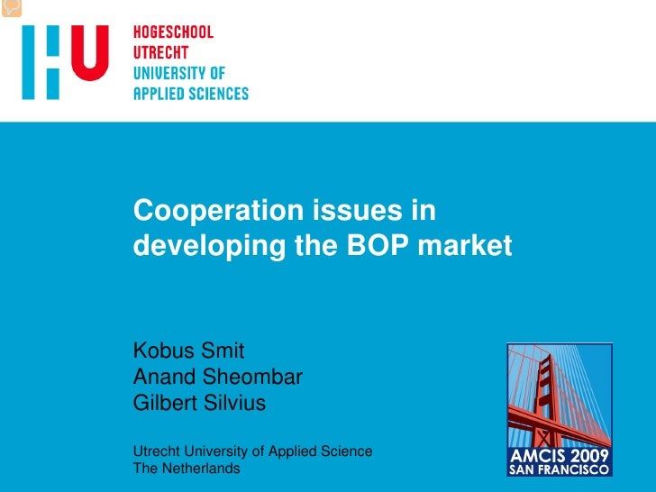 Cooperation issues in developing the BOP market   Kobus Smit Anand Sheombar Gilbert Silvius  Utrecht University of Applied...