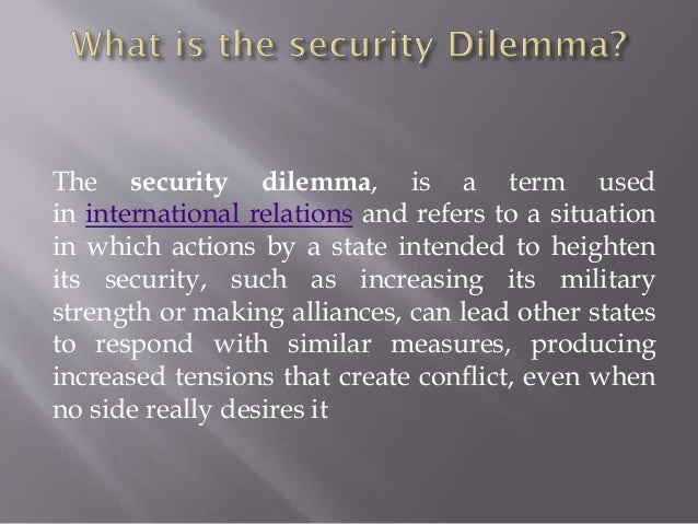 what is the security dilemma and The security dilemma is also called a conflict spiral in the simplest terms i can think of, what one group (nation, militia, group in the walking dead) does to make.