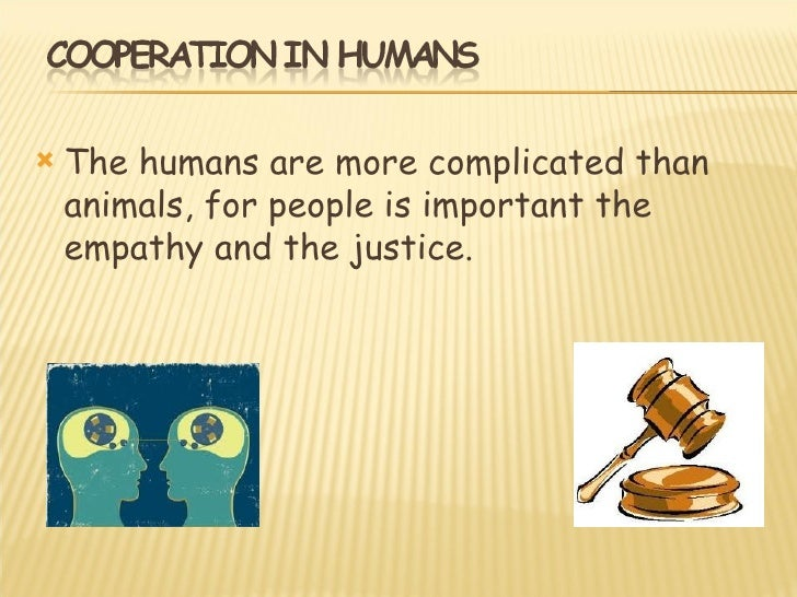    The humans are more complicated than    animals, for people is important the    empathy and the justice.
