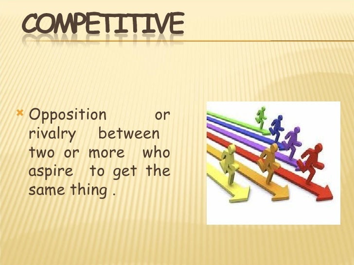    Opposition     or    rivalry between    two or more who    aspire to get the    same thing .
