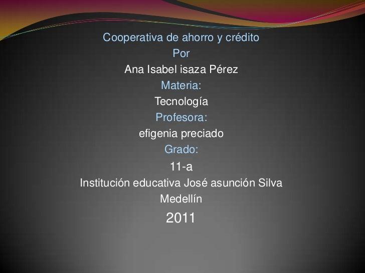 Cooperativa de ahorro y crédito <br />Por<br />Ana Isabel isaza Pérez <br />Materia:<br />Tecnología <br />Profesora:<br /...