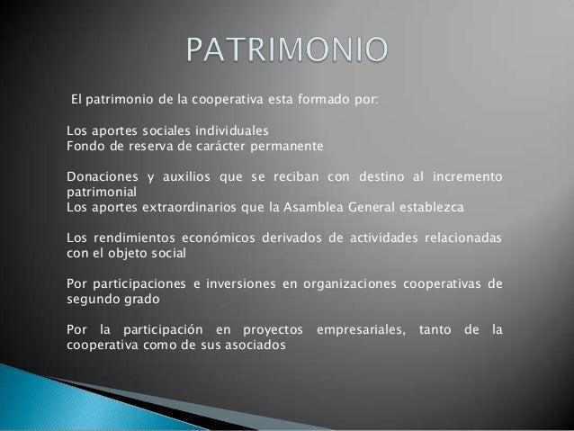 El patrimonio de la cooperativa esta formado por:Los aportes sociales individualesFondo de reserva de carácter permanenteD...