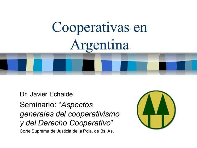 """Cooperativas en Argentina Dr. Javier Echaide Seminario: """" Aspectos generales del cooperativismo y del Derecho Cooperativo ..."""