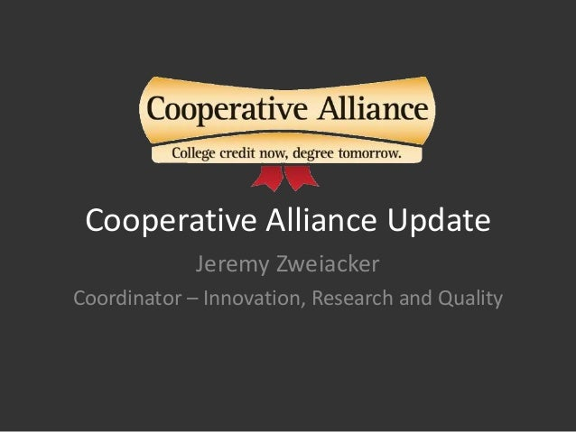 Cooperative Alliance Update Jeremy Zweiacker Coordinator – Innovation, Research and Quality