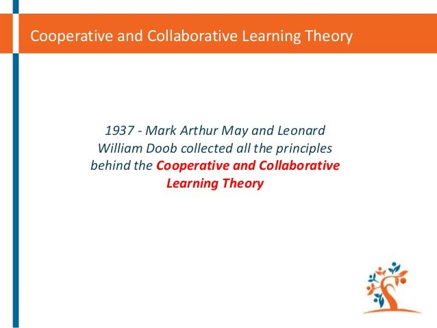 Cooperative and Collaborative Learning Theory  1937 - Mark Arthur May and Leonard William Doob collected all the principle...