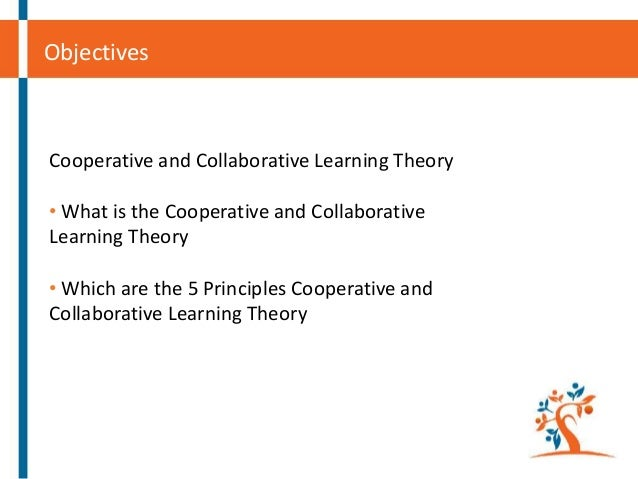 Objectives  Cooperative and Collaborative Learning Theory  • What is the Cooperative and Collaborative Learning Theory • W...