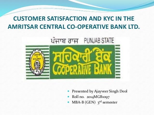 CUSTOMER SATISFACTION AND KYC IN THE AMRITSAR CENTRAL CO-OPERATIVE BANK LTD.  Presented by Ajayveer Singh Deol  Roll no....