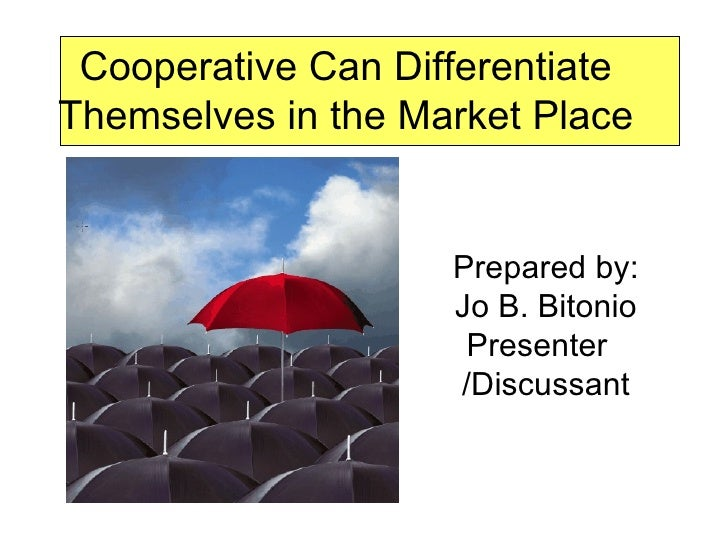 Cooperative Can Differentiate Themselves in the Market Place Prepared by: Jo B. Bitonio Presenter  /Discussant