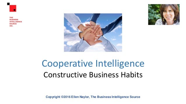Cooperative Intelligence Constructive Business Habits Copyright ©2016 Ellen Naylor, The Business Intelligence Source