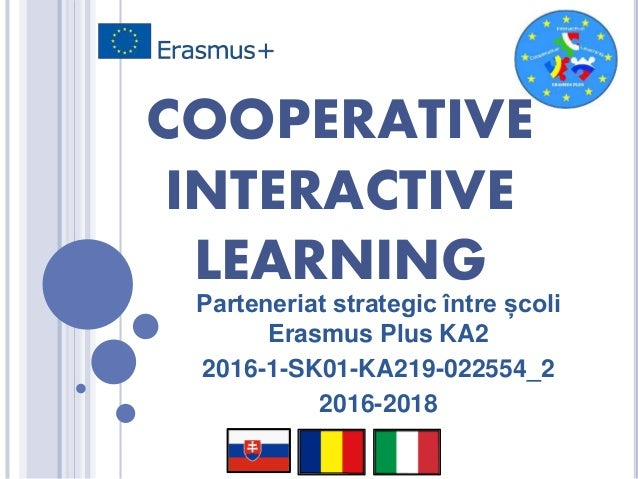COOPERATIVE INTERACTIVE LEARNING Parteneriat strategic între școli Erasmus Plus KA2 2016-1-SK01-KA219-022554_2 2016-2018