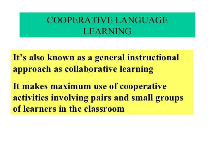 COOPERATIVE LANGUAGE LEARNING It's also known as a general instructional approach as collaborative learning It makes maxim...