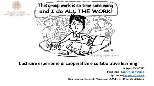 Costruire esperienze di cooperative e collaborative learning Bologna, 23/10/2015 Luca Ferrari – luca.ferrari15@unibo.it Lu...