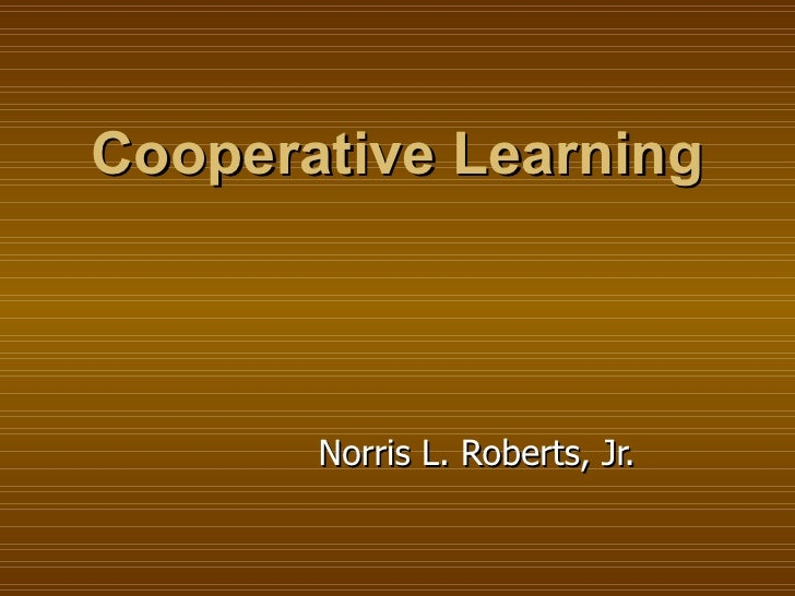 Cooperative Learning Norris L. Roberts, Jr.