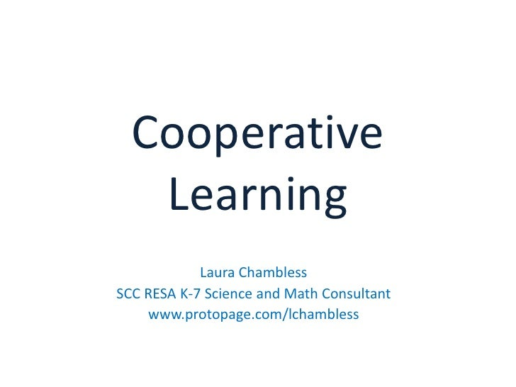 Cooperative Learning<br />Laura Chambless<br />SCC RESA K-7 Science and Math Consultant<br />www.protopage.com/lchambless<...