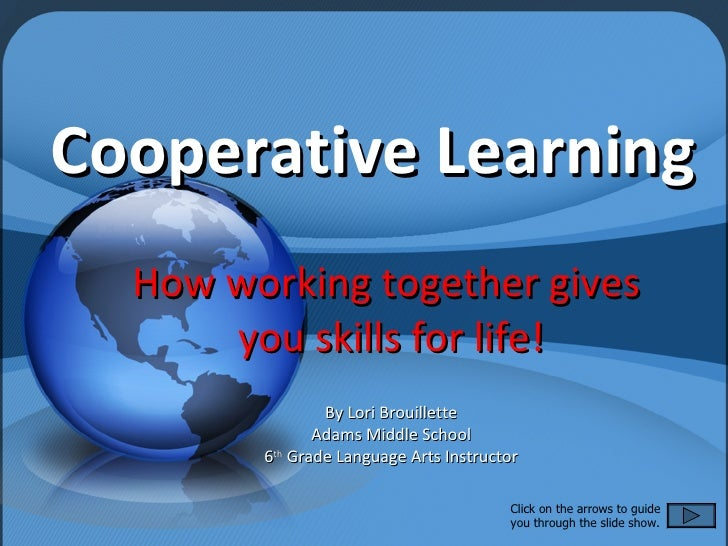 Cooperative Learning How working together gives  you skills for life! By Lori Brouillette Adams Middle School 6 th  Grade ...