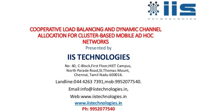 COOPERATIVE LOAD BALANCING AND DYNAMIC CHANNEL ALLOCATION FOR CLUSTER-BASED MOBILE AD HOC NETWORKS Presented by IIS TECHNO...