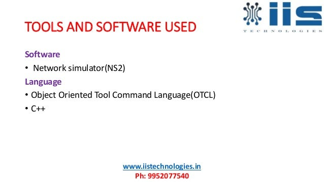 TOOLS AND SOFTWARE USED Software • Network simulator(NS2) Language • Object Oriented Tool Command Language(OTCL) • C++ www...